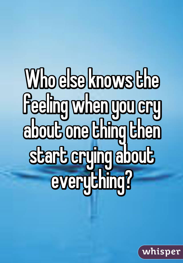 Who else knows the feeling when you cry about one thing then start crying about everything?
