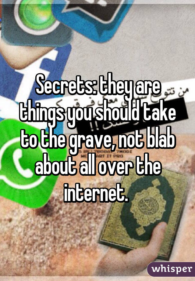 Secrets: they are things you should take to the grave, not blab about all over the internet.