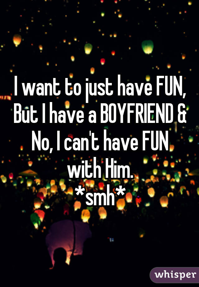 I want to just have FUN, But I have a BOYFRIEND & No, I can't have FUN with Him. *smh*
