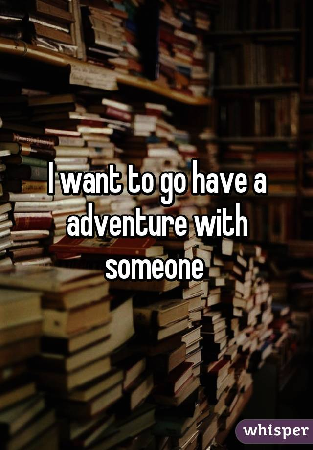 I want to go have a adventure with someone