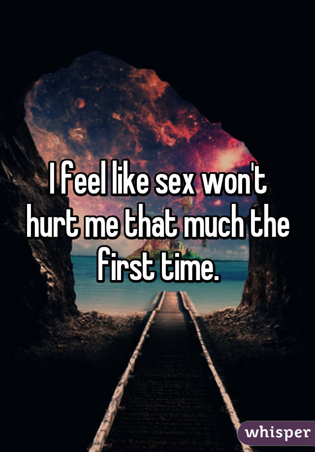I feel like sex won't hurt me that much the first time.