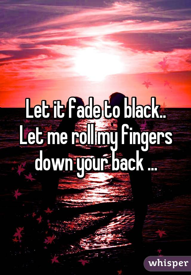 Let it fade to black.. Let me roll my fingers down your back ...