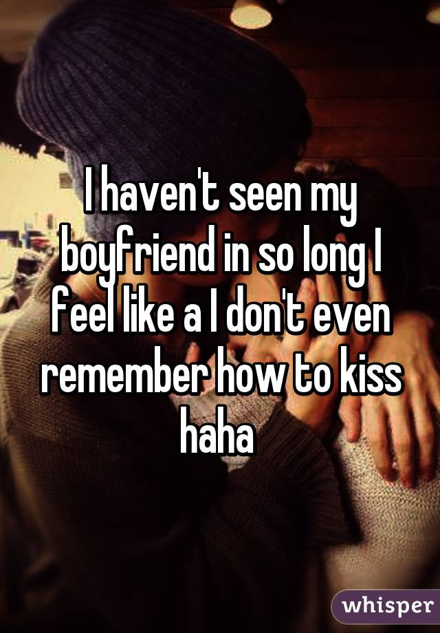 I haven't seen my boyfriend in so long I feel like a I don't even remember how to kiss haha