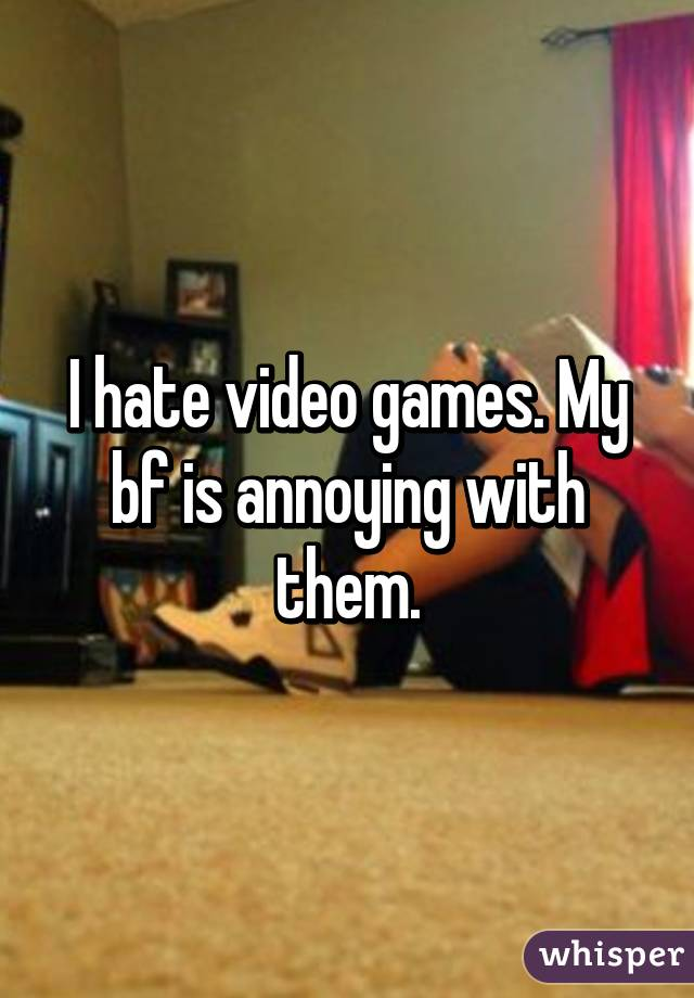 I hate video games. My bf is annoying with them.