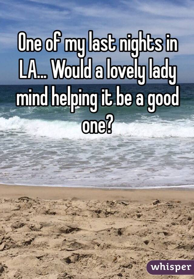One of my last nights in LA... Would a lovely lady mind helping it be a good one?