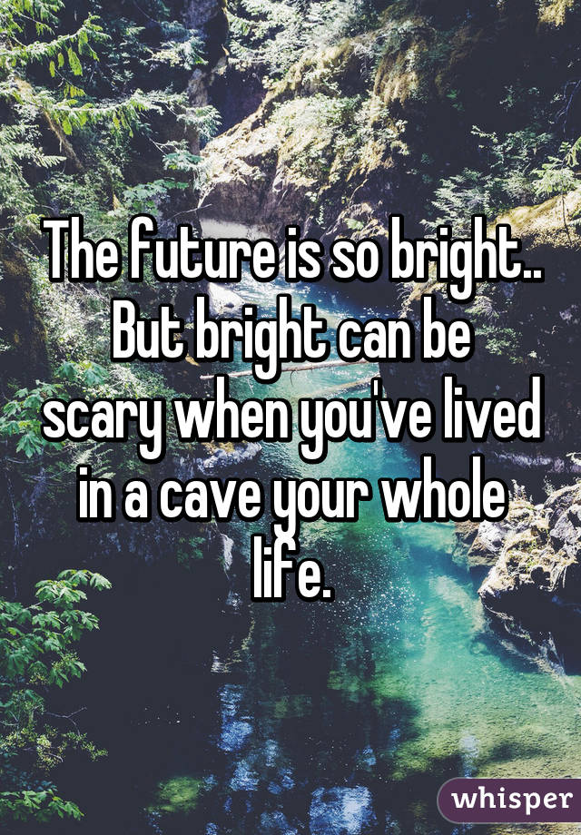 The future is so bright.. But bright can be scary when you've lived in a cave your whole life.