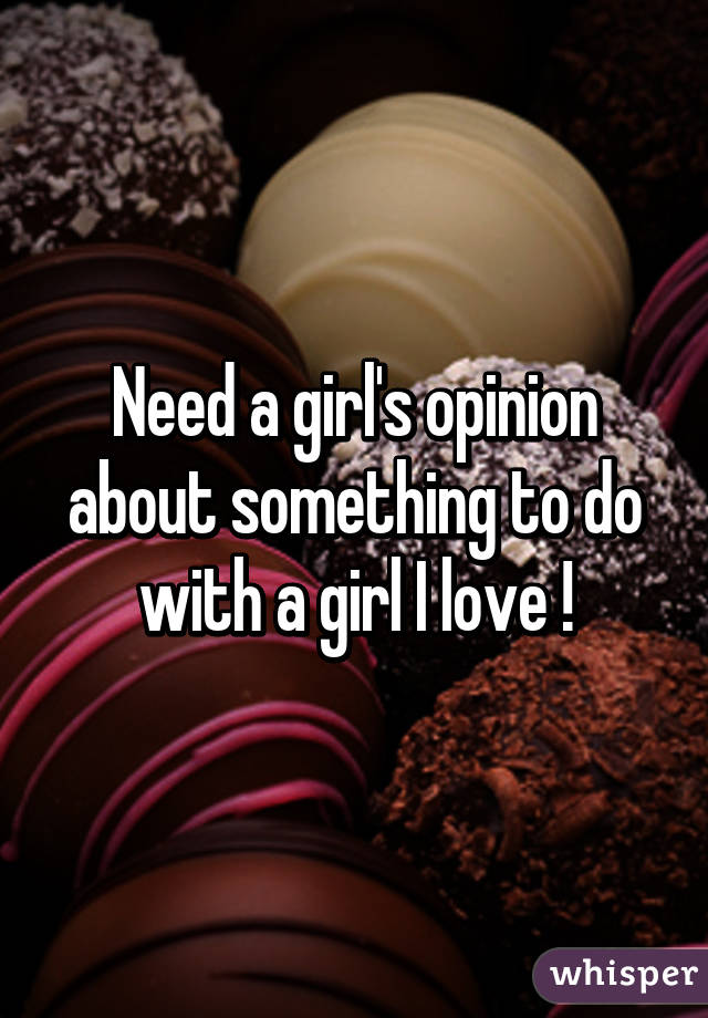 Need a girl's opinion about something to do with a girl I love !