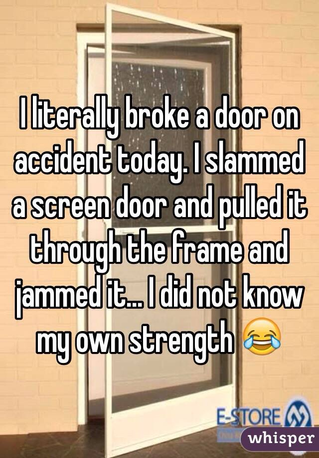 I literally broke a door on accident today. I slammed a screen door and pulled it through the frame and jammed it... I did not know my own strength 😂