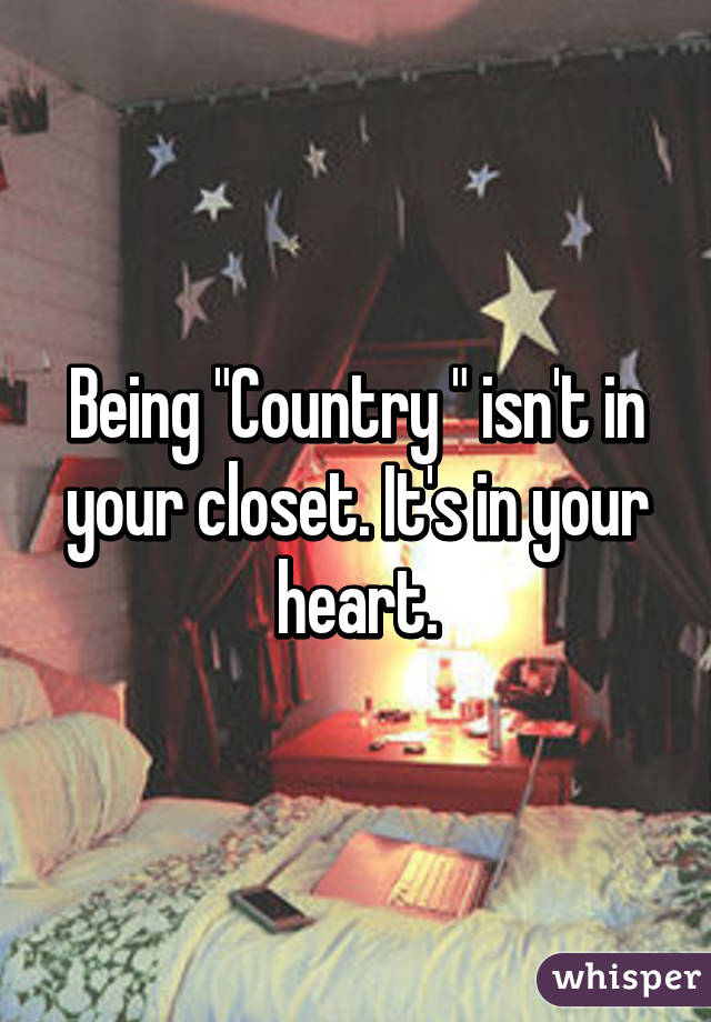 "Being ""Country "" isn't in your closet. It's in your heart."