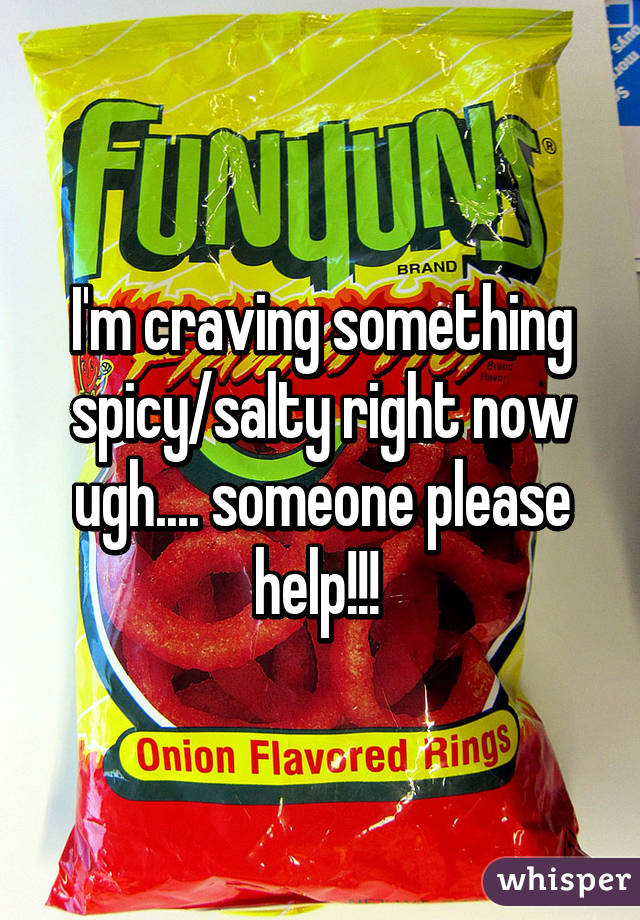 I'm craving something spicy/salty right now ugh.... someone please help!!!