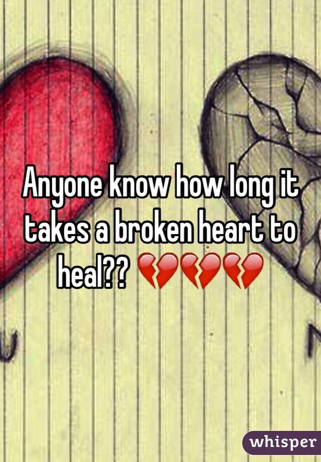 Anyone know how long it takes a broken heart to heal?? 💔💔💔