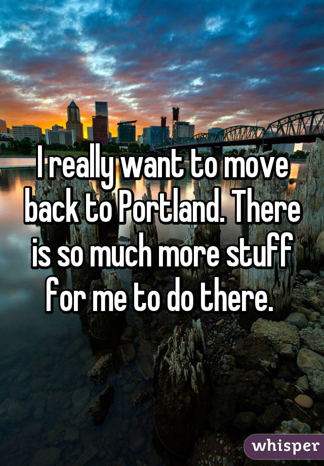 I really want to move back to Portland. There is so much more stuff for me to do there.