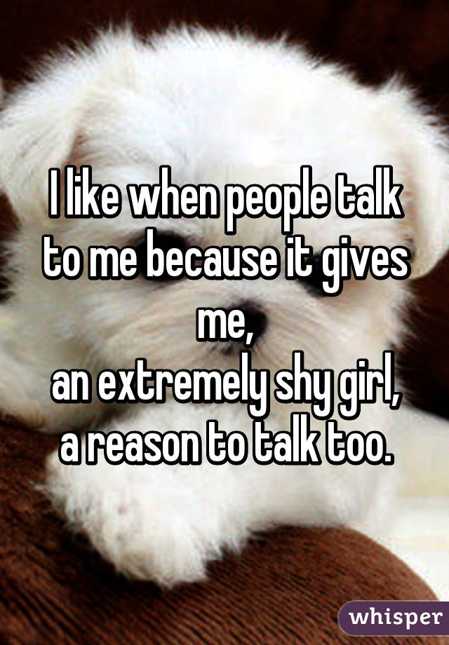 I like when people talk to me because it gives me, an extremely shy girl, a reason to talk too.