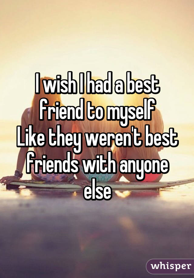 I wish I had a best friend to myself Like they weren't best friends with anyone else