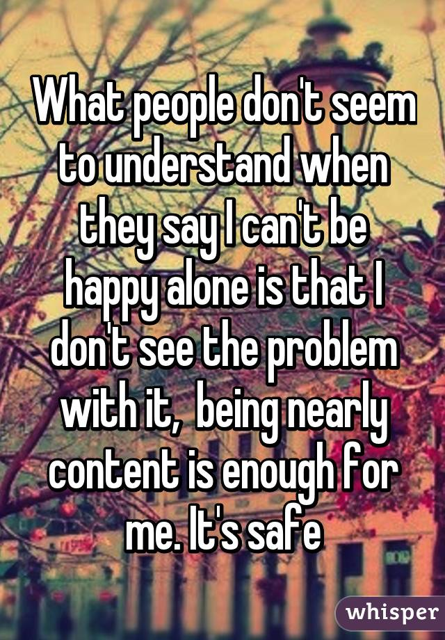 What people don't seem to understand when they say I can't be happy alone is that I don't see the problem with it,  being nearly content is enough for me. It's safe