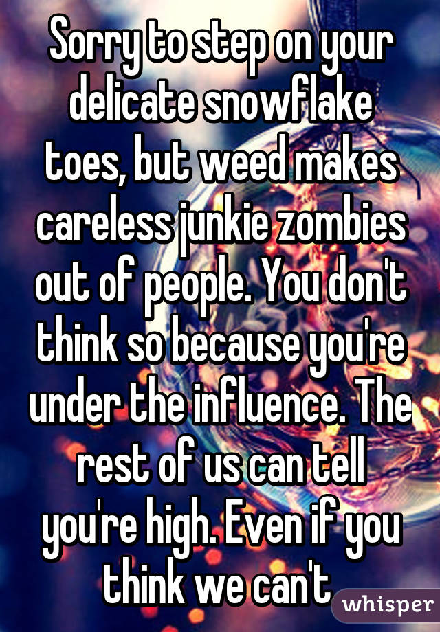 Sorry to step on your delicate snowflake toes, but weed makes careless junkie zombies out of people. You don't think so because you're under the influence. The rest of us can tell you're high. Even if you think we can't.