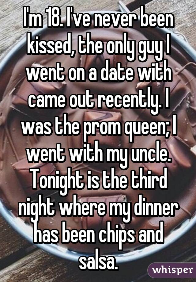 I'm 18. I've never been kissed, the only guy I went on a date with came out recently. I was the prom queen; I went with my uncle. Tonight is the third night where my dinner has been chips and salsa.