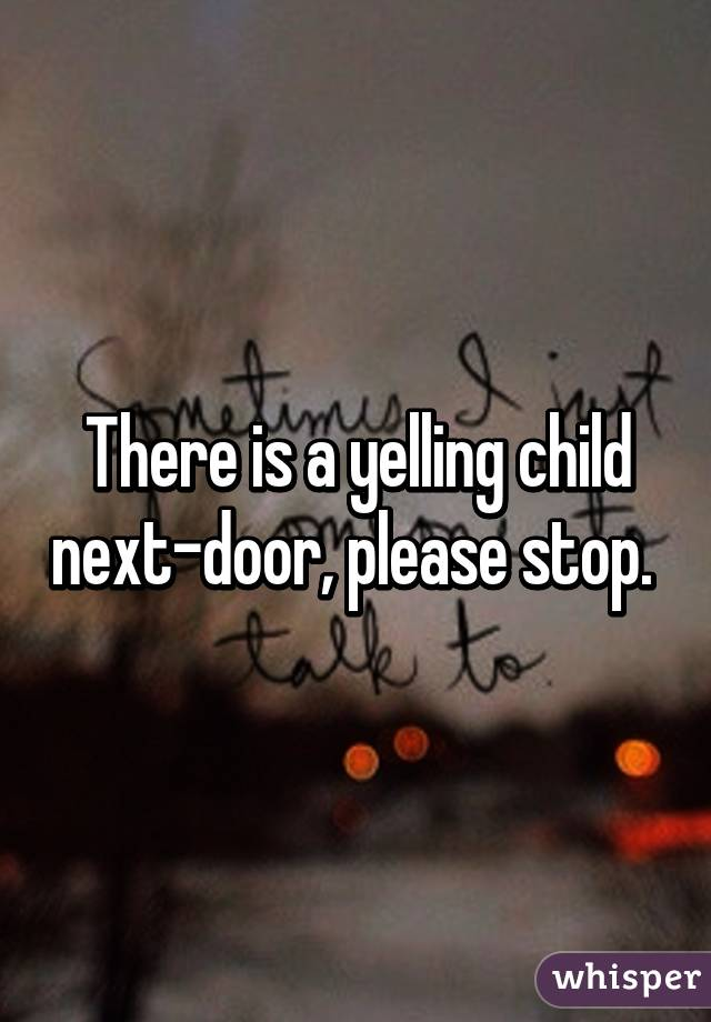There is a yelling child next-door, please stop.