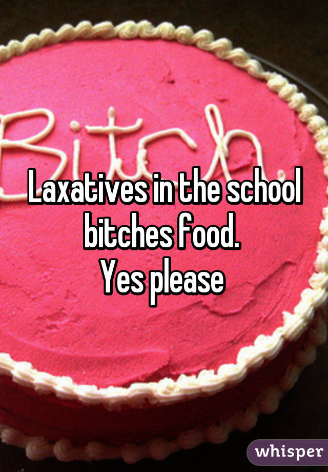 Laxatives in the school bitches food.  Yes please
