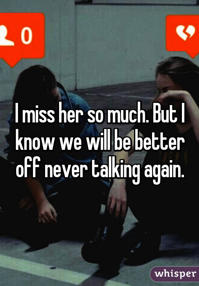 I miss her so much. But I know we will be better off never talking again.