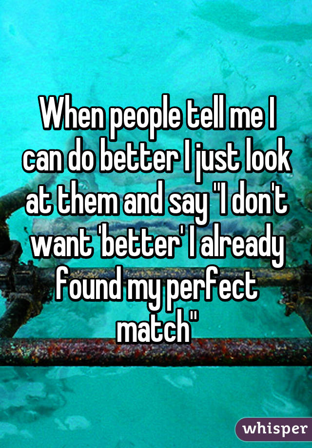 "When people tell me I can do better I just look at them and say ""I don't want 'better' I already found my perfect match"""
