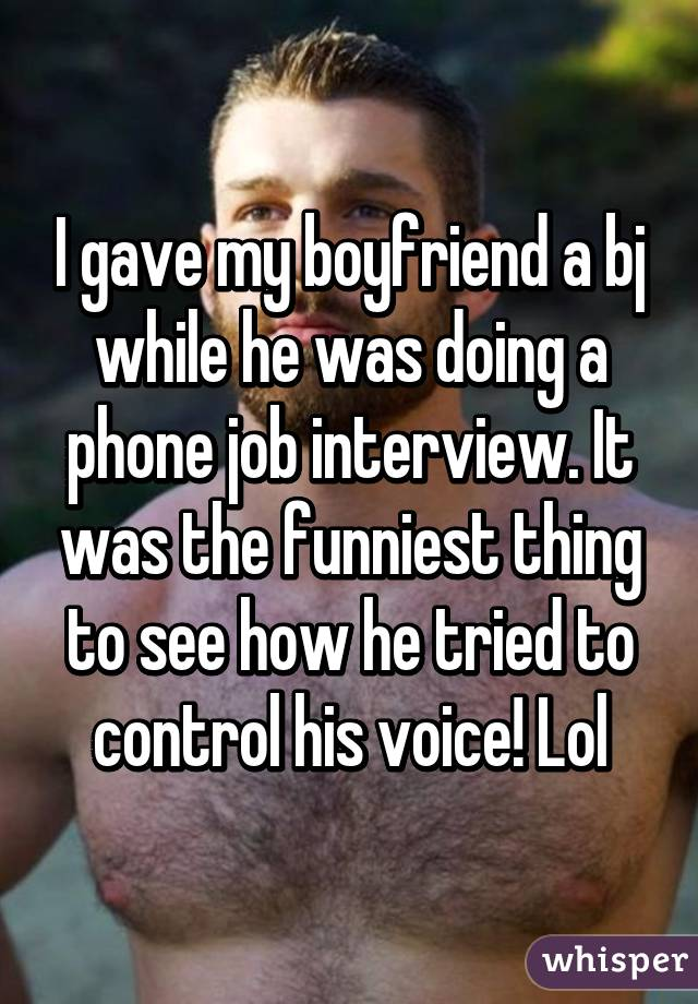 I gave my boyfriend a bj while he was doing a phone job interview. It was the funniest thing to see how he tried to control his voice! Lol