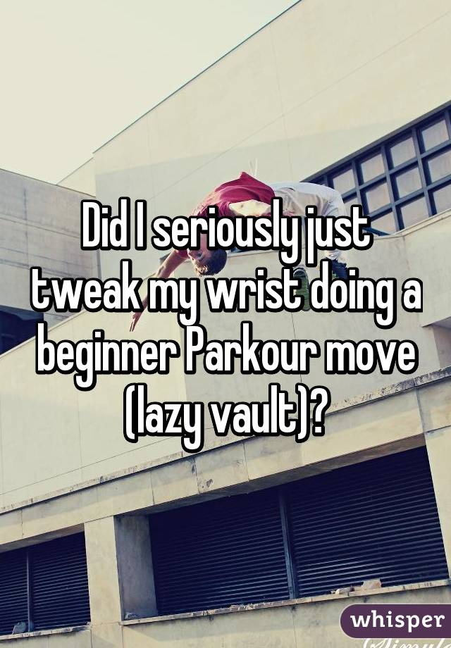 Did I seriously just tweak my wrist doing a beginner Parkour move (lazy vault)?