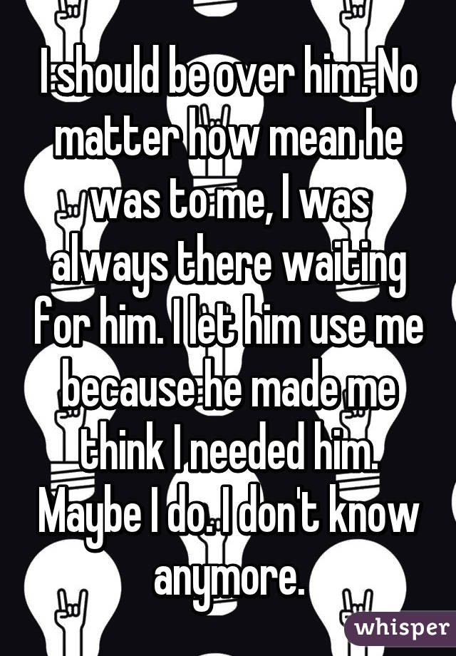 I should be over him. No matter how mean he was to me, I was always there waiting for him. I let him use me because he made me think I needed him. Maybe I do. I don't know anymore.