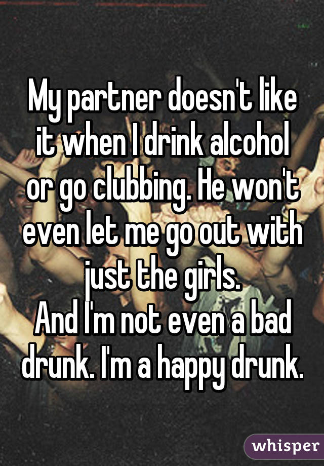 My partner doesn't like it when I drink alcohol or go clubbing. He won't even let me go out with just the girls. And I'm not even a bad drunk. I'm a happy drunk.
