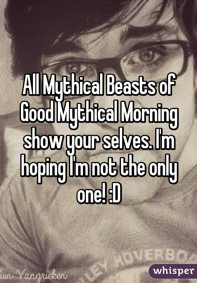 All Mythical Beasts of Good Mythical Morning show your selves. I'm hoping I'm not the only one! :D