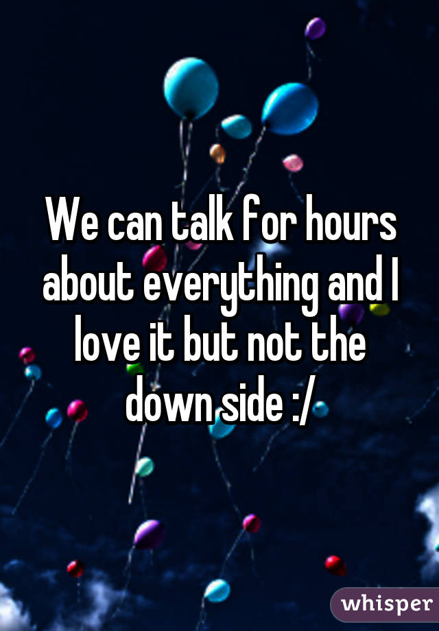 We can talk for hours about everything and I love it but not the down side :/