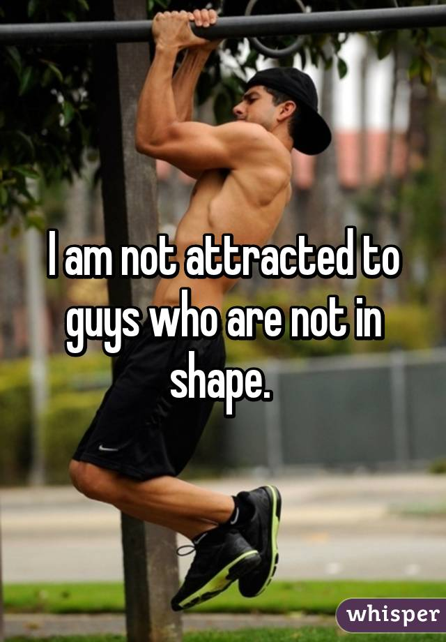 I am not attracted to guys who are not in shape.