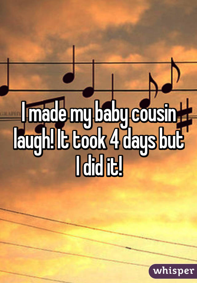 I made my baby cousin laugh! It took 4 days but I did it!