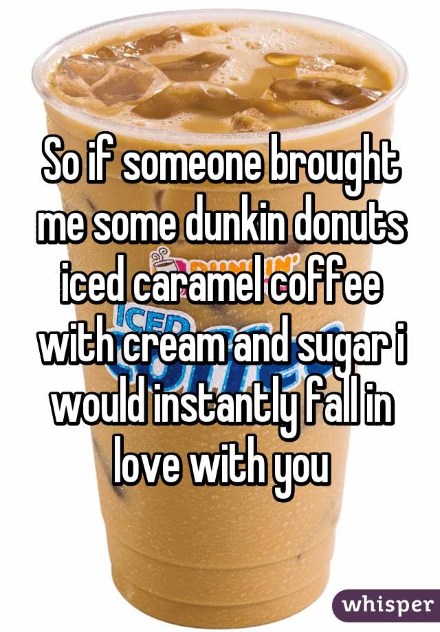 So if someone brought me some dunkin donuts iced caramel coffee with cream and sugar i would instantly fall in love with you