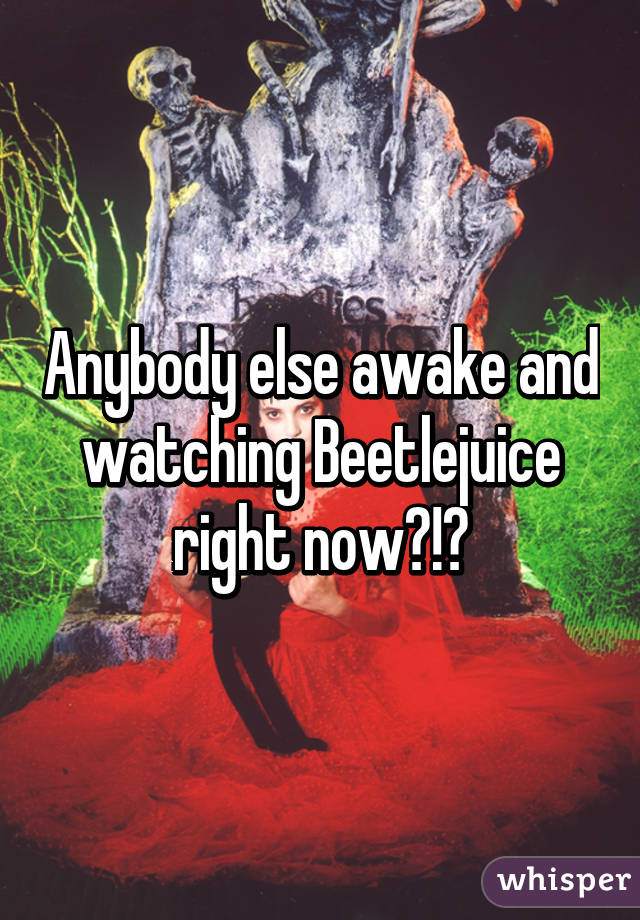 Anybody else awake and watching Beetlejuice right now?!?