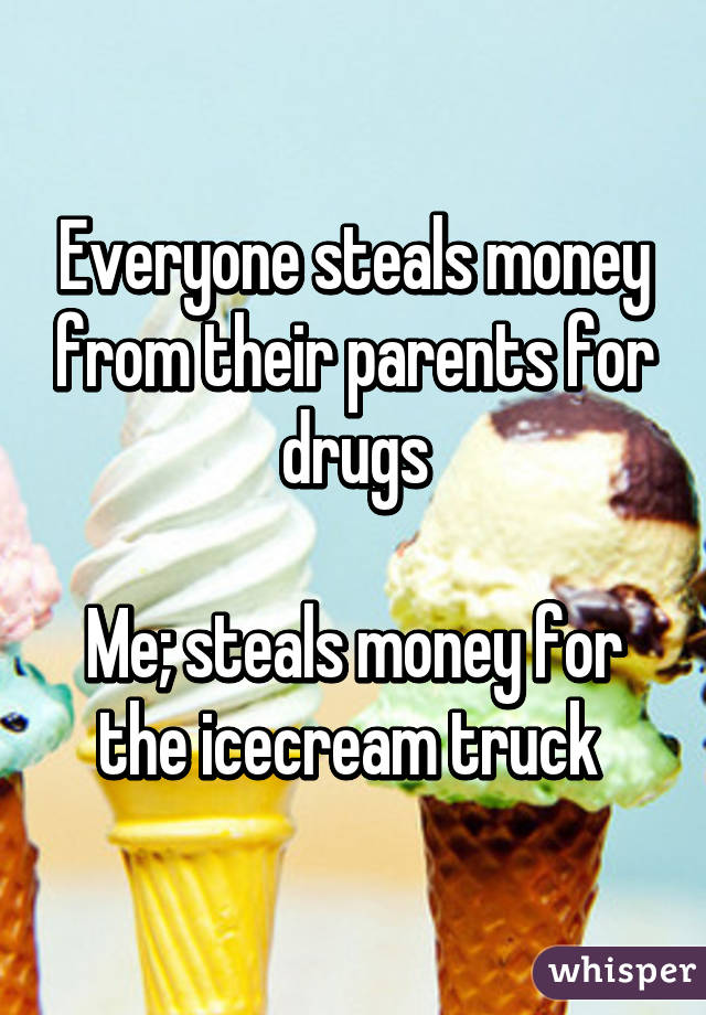 Everyone steals money from their parents for drugs  Me; steals money for the icecream truck