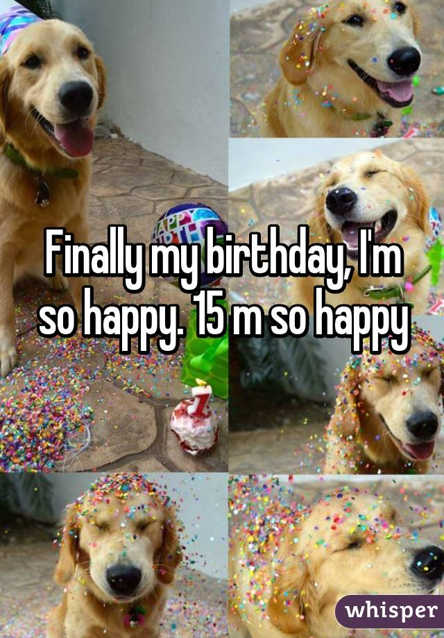 Finally my birthday, I'm so happy. 15 m so happy