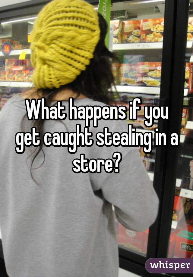 What happens if you get caught stealing in a store?