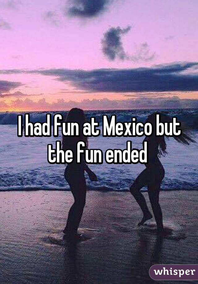 I had fun at Mexico but the fun ended
