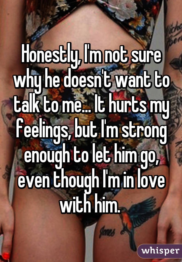 Honestly, I'm not sure why he doesn't want to talk to me... It hurts my feelings, but I'm strong enough to let him go, even though I'm in love with him.