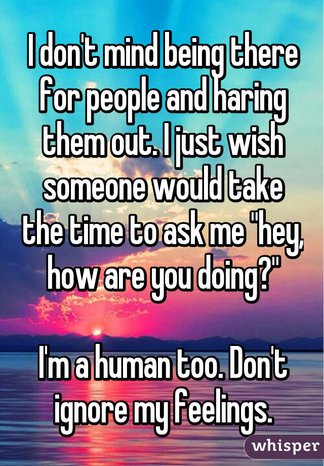 "I don't mind being there for people and haring them out. I just wish someone would take the time to ask me ""hey, how are you doing?""  I'm a human too. Don't ignore my feelings."