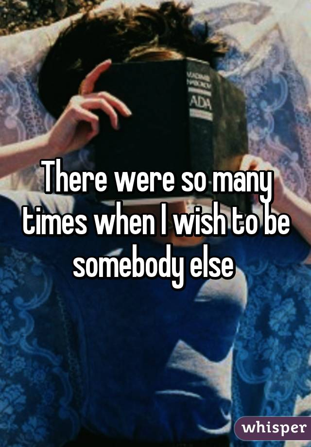 There were so many times when I wish to be somebody else