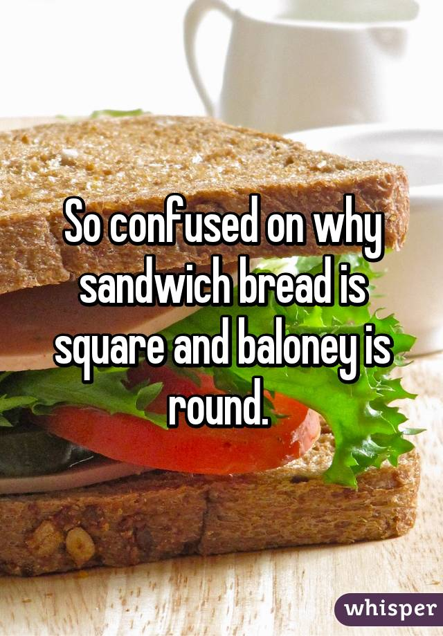 So confused on why sandwich bread is square and baloney is round.
