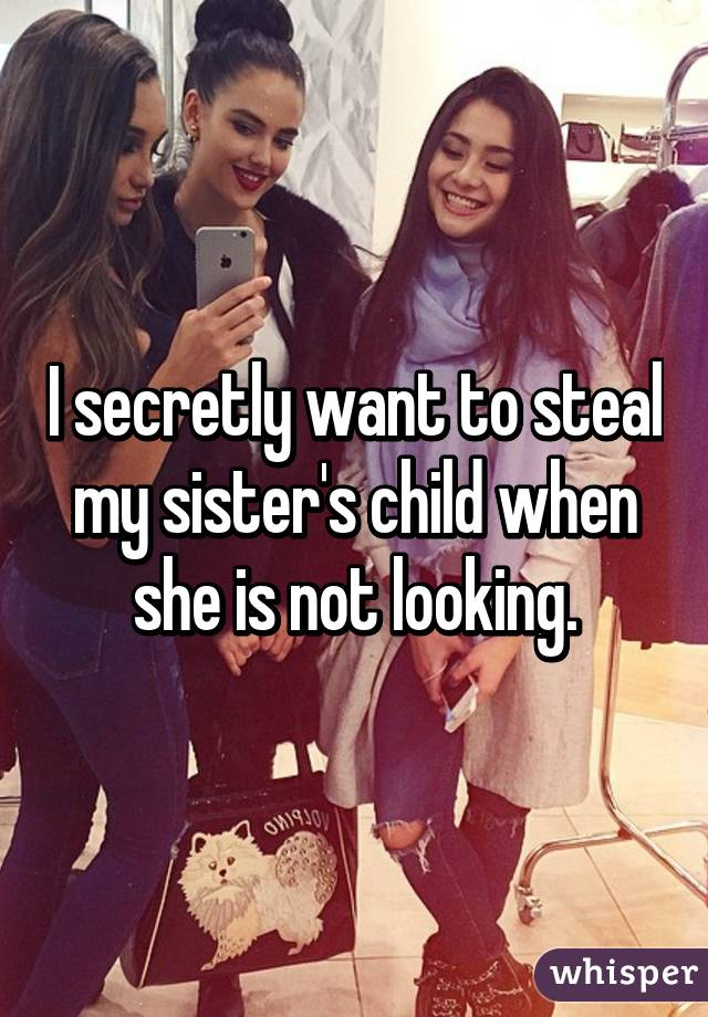 I secretly want to steal my sister's child when she is not looking.