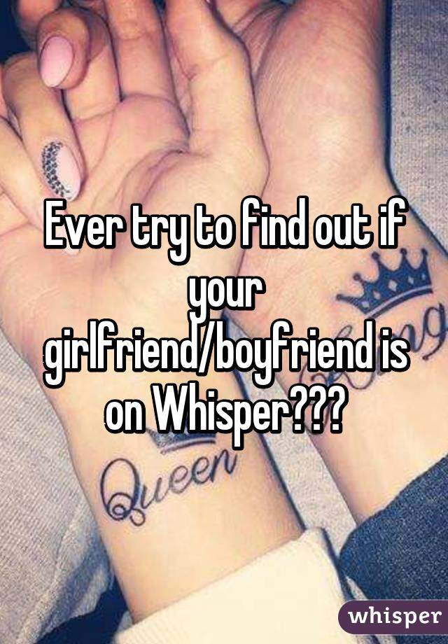Ever try to find out if your girlfriend/boyfriend is on Whisper???