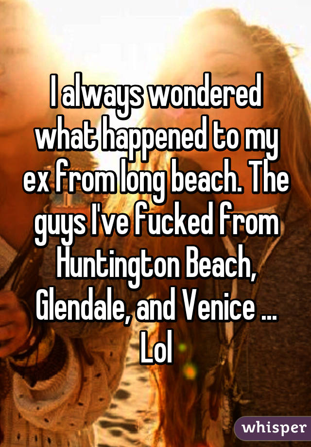 I always wondered what happened to my ex from long beach. The guys I've fucked from Huntington Beach, Glendale, and Venice ... Lol