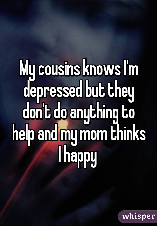 My cousins knows I'm depressed but they don't do anything to help and my mom thinks I happy