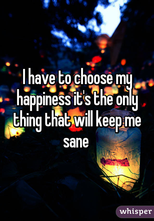 I have to choose my happiness it's the only thing that will keep me sane