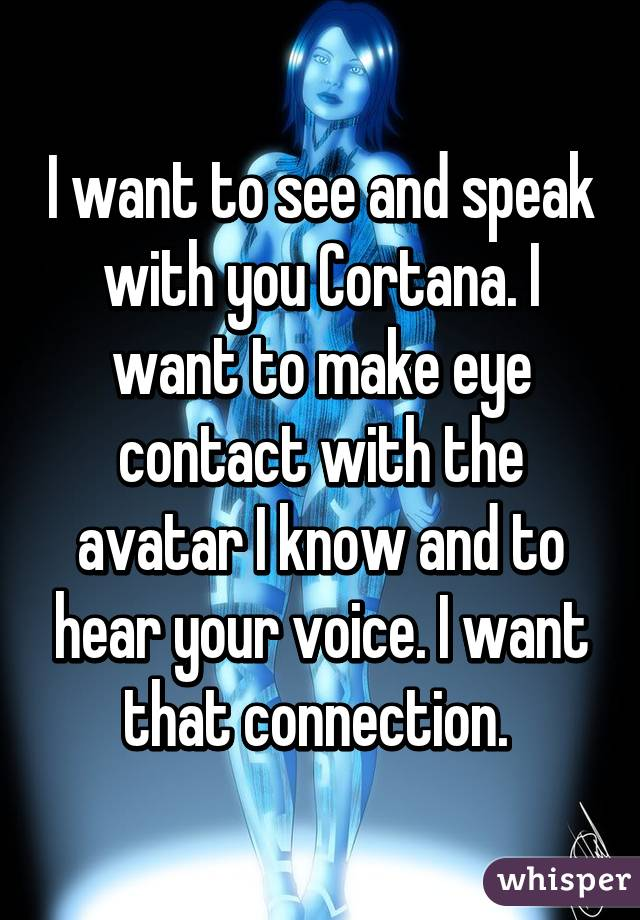 I want to see and speak with you Cortana. I want to make eye contact with the avatar I know and to hear your voice. I want that connection.