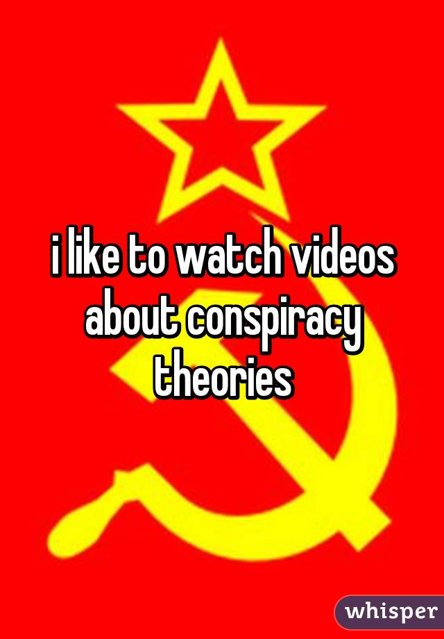 i like to watch videos about conspiracy theories